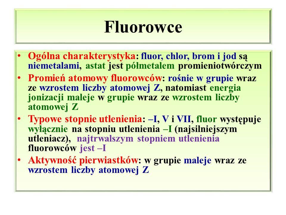 Fluorowce Ogólna charakterystyka: fluor, chlor, brom i jod są niemetalami, astat jest półmetalem promieniotwórczym.