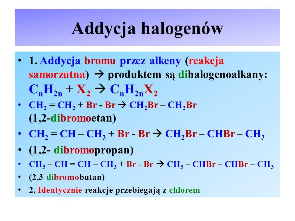 Addycja halogenów 1. Addycja bromu przez alkeny (reakcja samorzutna)  produktem są dihalogenoalkany: CnH2n + X2  CnH2nX2.