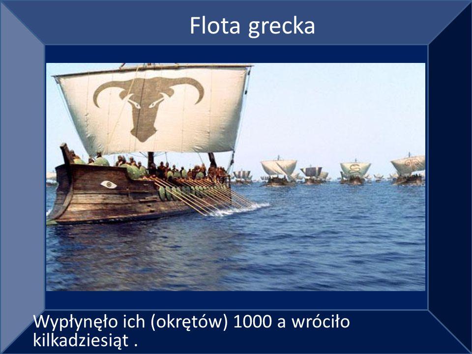 Flota grecka Wypłynęło ich (okrętów) 1000 a wróciło kilkadziesiąt .