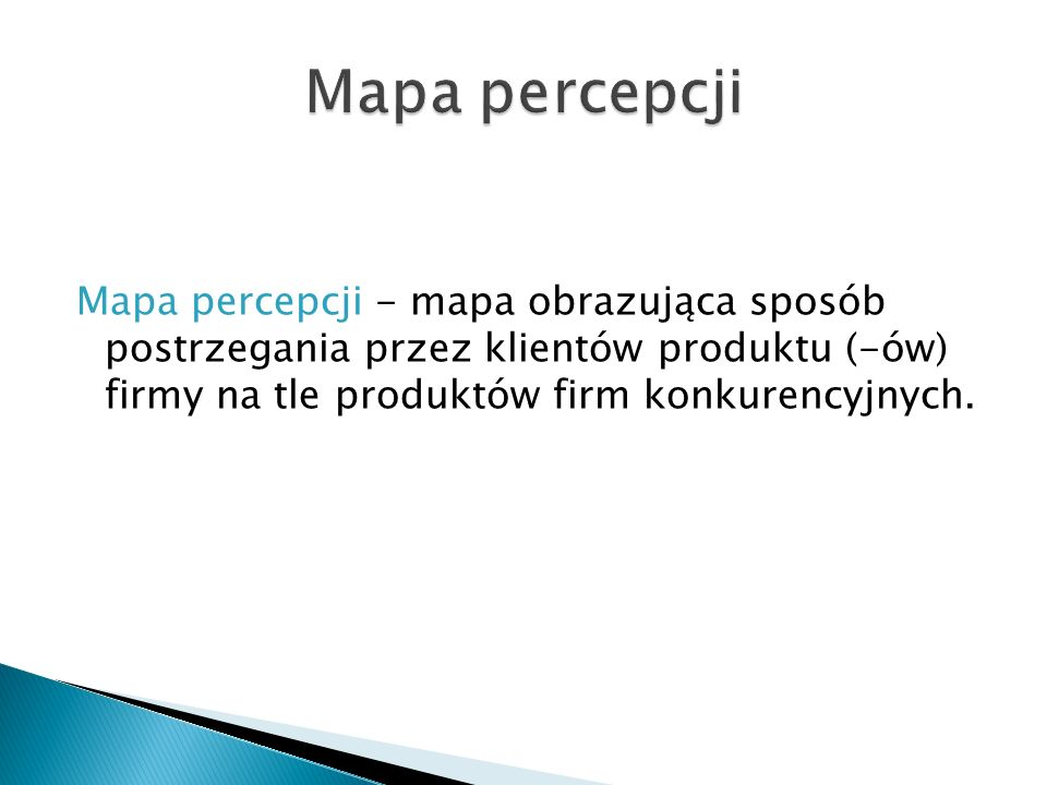 Mapa percepcji Mapa percepcji - mapa obrazująca sposób postrzegania przez klientów produktu (-ów) firmy na tle produktów firm konkurencyjnych.
