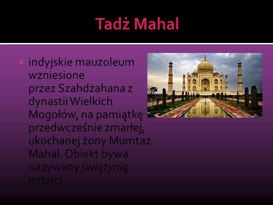 indyjskie mauzoleum wzniesione przez Szahdżahana z dynastii Wielkich Mogołów, na pamiątkę przedwcześnie zmarłej, ukochanej żony Mumtaz Mahal.