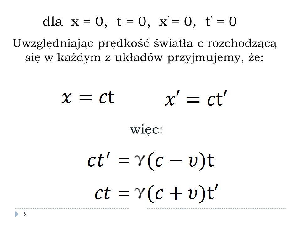 dla x = 0, t = 0, x' = 0, t' = 0 Uwzględniając prędkość światła c rozchodzącą się w każdym z układów przyjmujemy, że: