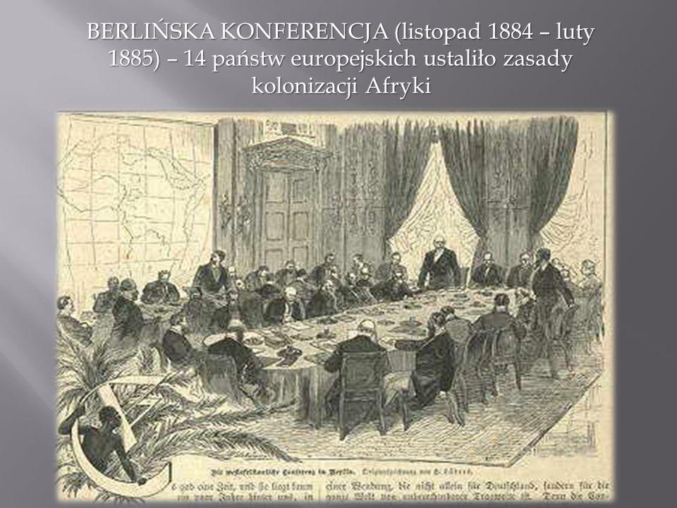 BERLIŃSKA KONFERENCJA (listopad 1884 – luty 1885) – 14 państw europejskich ustaliło zasady kolonizacji Afryki