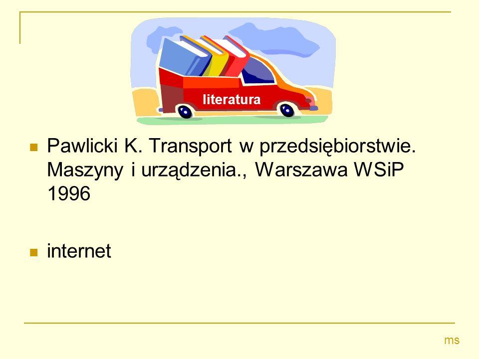 literatura Pawlicki K. Transport w przedsiębiorstwie. Maszyny i urządzenia., Warszawa WSiP 1996. internet.