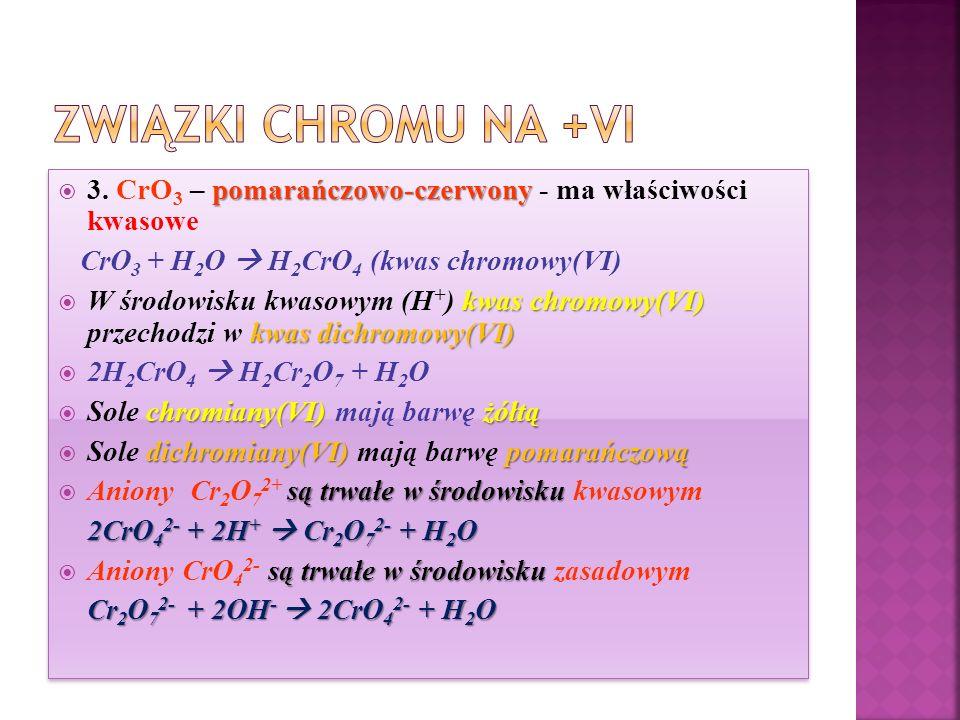 Związki chromu na +VI 3. CrO3 – pomarańczowo-czerwony - ma właściwości kwasowe. CrO3 + H2O  H2CrO4 (kwas chromowy(VI)