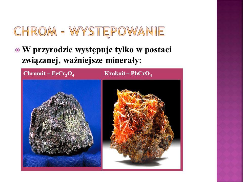Chrom - wYstępowanie W przyrodzie występuje tylko w postaci związanej, ważniejsze minerały: Chromit – FeCr2O4.