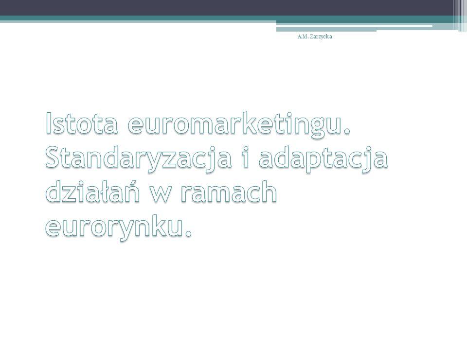 A.M. Zarzycka Istota euromarketingu. Standaryzacja i adaptacja działań w ramach eurorynku.