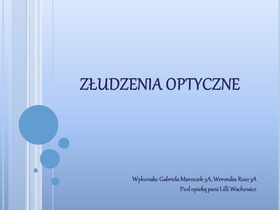 złudzenia optyczne Wykonała: Gabriela Maroszek 3A, Weronika Russ 3A