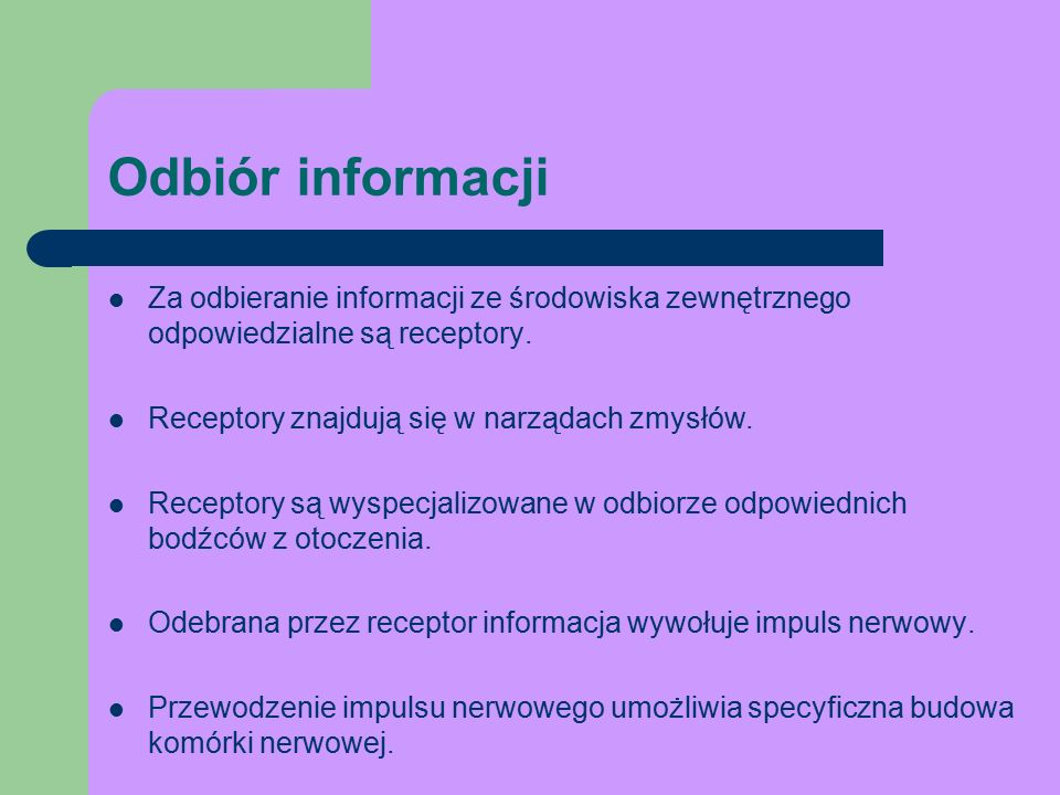 Odbiór informacji Za odbieranie informacji ze środowiska zewnętrznego odpowiedzialne są receptory. Receptory znajdują się w narządach zmysłów.