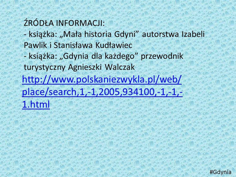 """ŹRÓDŁA INFORMACJI: - książka: """"Mała historia Gdyni autorstwa Izabeli Pawlik i Stanisława Kudławiec."""