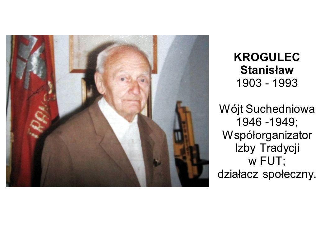 KROGULEC Stanisław 1903 - 1993 Wójt Suchedniowa 1946 -1949; Współorganizator Izby Tradycji w FUT; działacz społeczny.