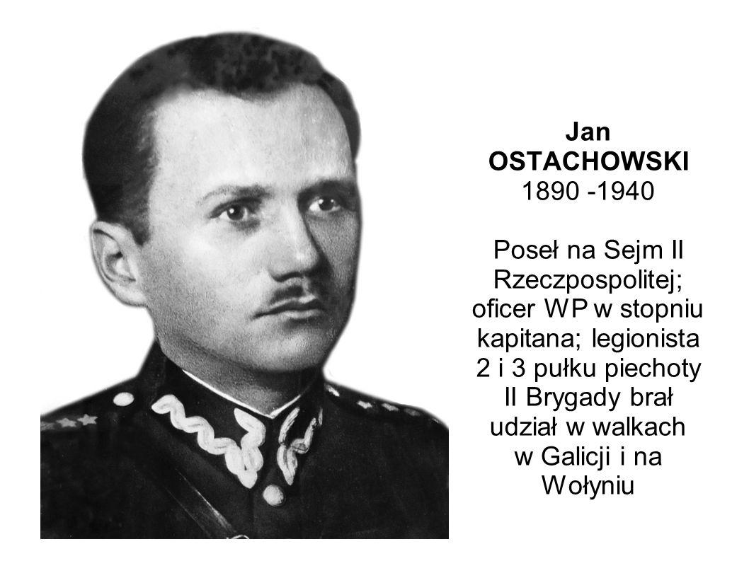 Jan OSTACHOWSKI 1890 -1940 Poseł na Sejm II Rzeczpospolitej; oficer WP w stopniu kapitana; legionista 2 i 3 pułku piechoty II Brygady brał udział w walkach w Galicji i na Wołyniu
