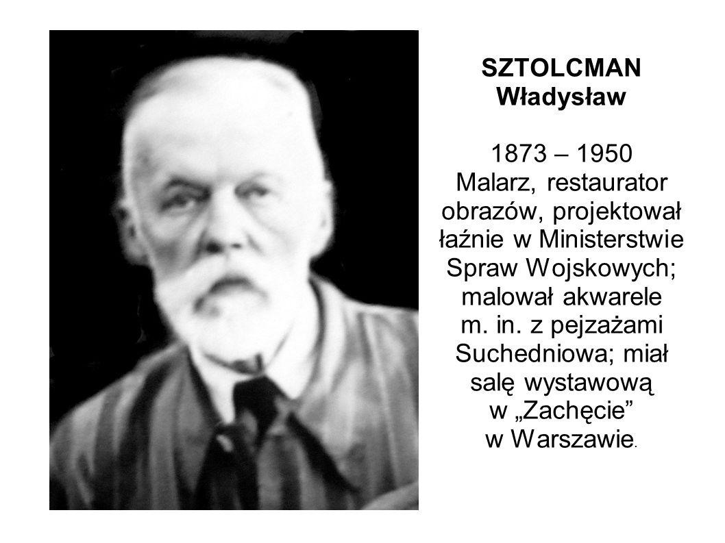 SZTOLCMAN Władysław 1873 – 1950 Malarz, restaurator obrazów, projektował łaźnie w Ministerstwie Spraw Wojskowych; malował akwarele m.