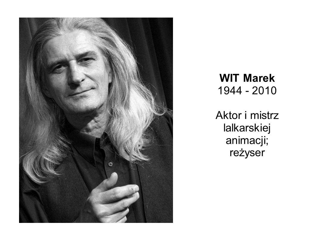WIT Marek 1944 - 2010 Aktor i mistrz lalkarskiej animacji; reżyser