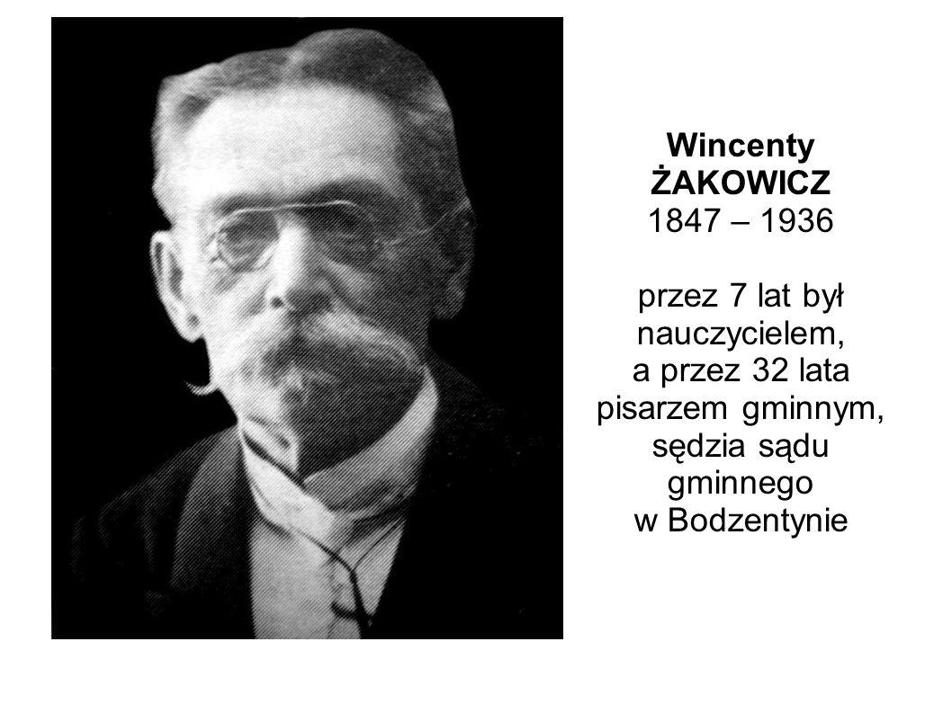 Wincenty ŻAKOWICZ 1847 – 1936 przez 7 lat był nauczycielem, a przez 32 lata pisarzem gminnym, sędzia sądu gminnego w Bodzentynie