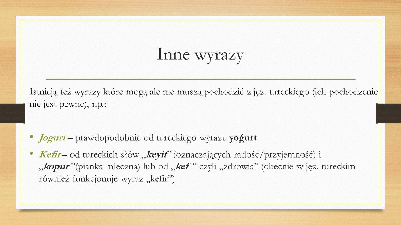 Inne wyrazy Istnieją też wyrazy które mogą ale nie muszą pochodzić z jęz. tureckiego (ich pochodzenie nie jest pewne), np.: