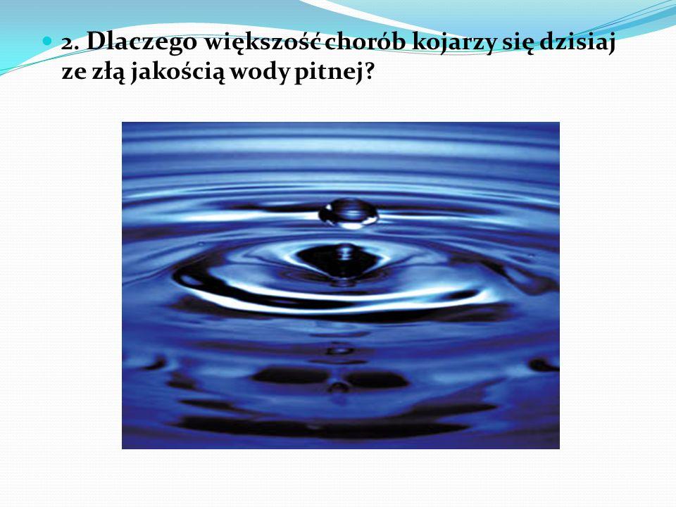 2. Dlaczego większość chorób kojarzy się dzisiaj ze złą jakością wody pitnej