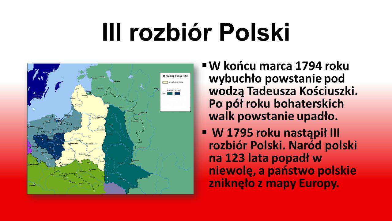 III rozbiór Polski W końcu marca 1794 roku wybuchło powstanie pod wodzą Tadeusza Kościuszki. Po pół roku bohaterskich walk powstanie upadło.