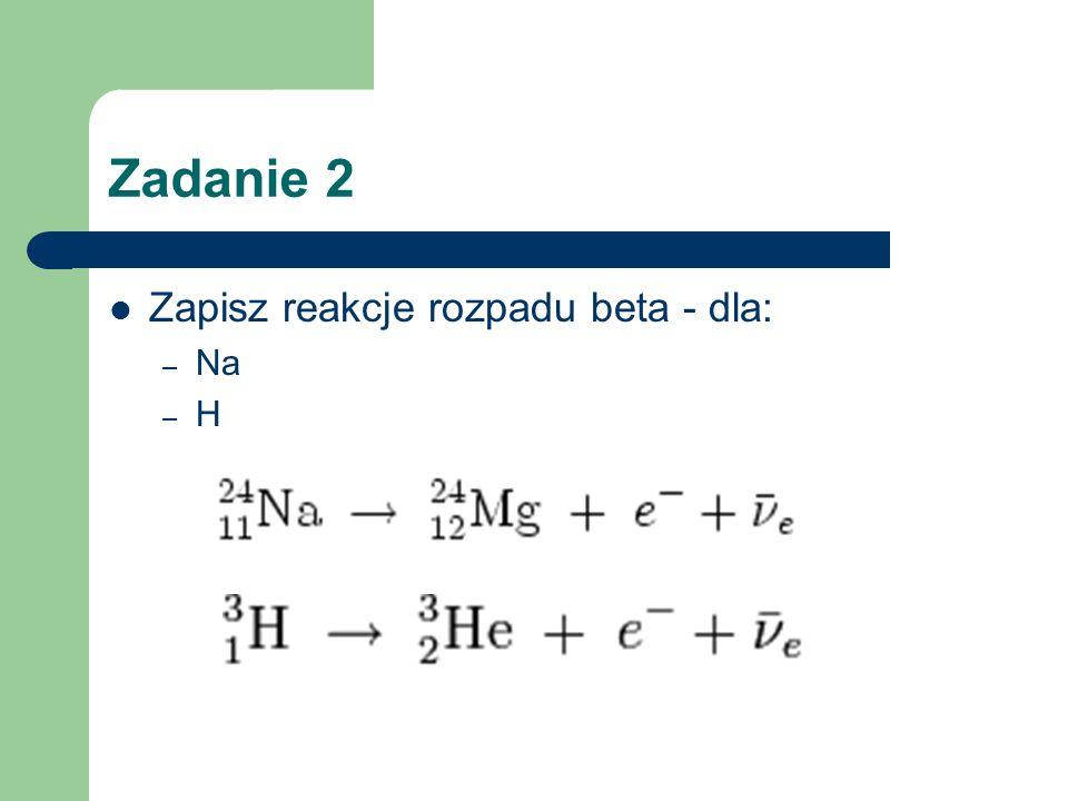 Zadanie 2 Zapisz reakcje rozpadu beta - dla: Na H