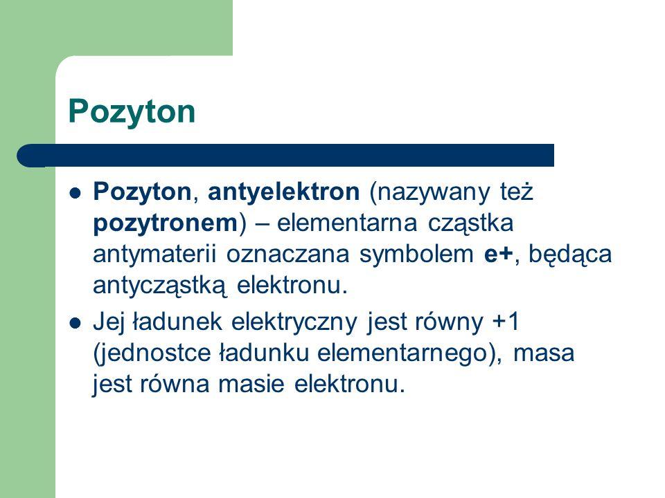 Pozyton Pozyton, antyelektron (nazywany też pozytronem) – elementarna cząstka antymaterii oznaczana symbolem e+, będąca antycząstką elektronu.