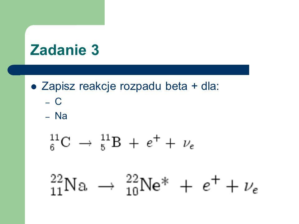 Zadanie 3 Zapisz reakcje rozpadu beta + dla: C Na