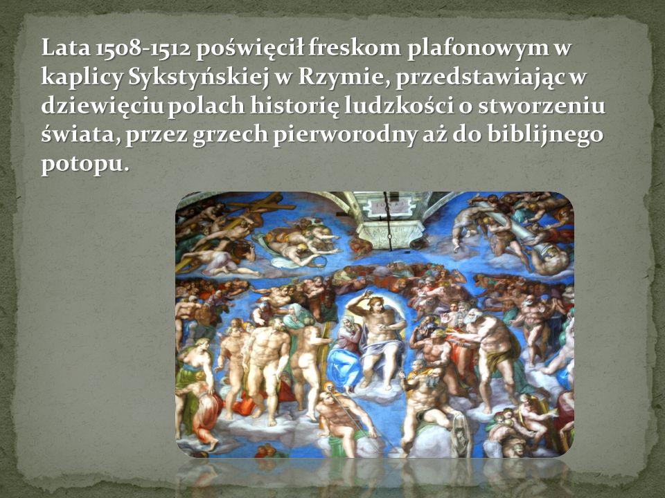Lata 1508-1512 poświęcił freskom plafonowym w kaplicy Sykstyńskiej w Rzymie, przedstawiając w dziewięciu polach historię ludzkości o stworzeniu świata, przez grzech pierworodny aż do biblijnego potopu.