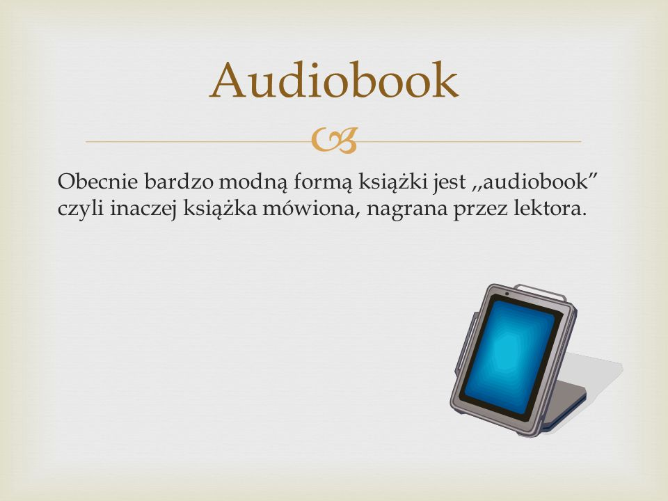 Audiobook Obecnie bardzo modną formą książki jest ,,audiobook czyli inaczej książka mówiona, nagrana przez lektora.
