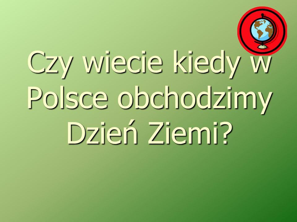 Czy wiecie kiedy w Polsce obchodzimy Dzień Ziemi