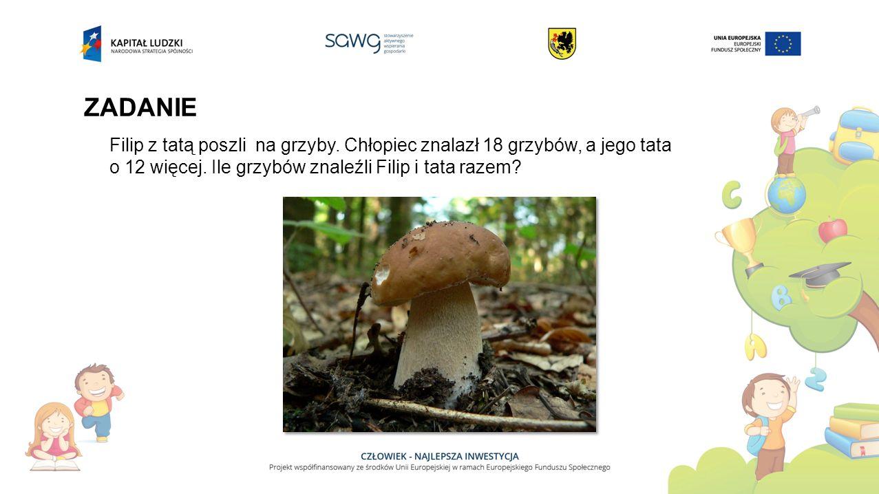 ZADANIE Filip z tatą poszli na grzyby. Chłopiec znalazł 18 grzybów, a jego tata.