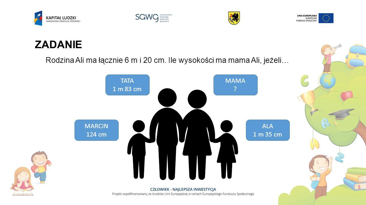 ZADANIE Rodzina Ali ma łącznie 6 m i 20 cm. Ile wysokości ma mama Ali, jeżeli… TATA. 1 m 83 cm. MAMA.