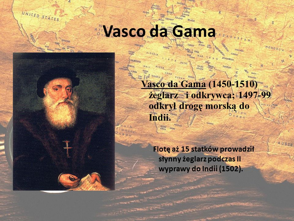 Vasco da Gama Vasco da Gama (1450-1510) żeglarz i odkrywca; 1497-99 odkrył drogę morską do Indii.