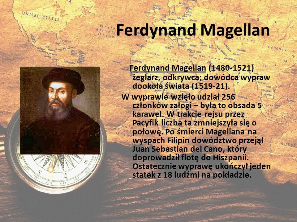 Ferdynand Magellan Ferdynand Magellan (1480-1521) żeglarz, odkrywca; dowódca wypraw dookoła świata (1519-21).