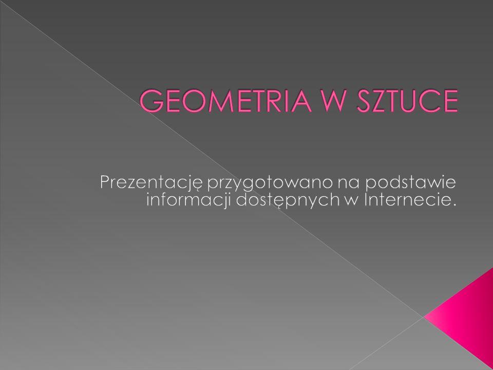 GEOMETRIA W SZTUCE Prezentację przygotowano na podstawie informacji dostępnych w Internecie.