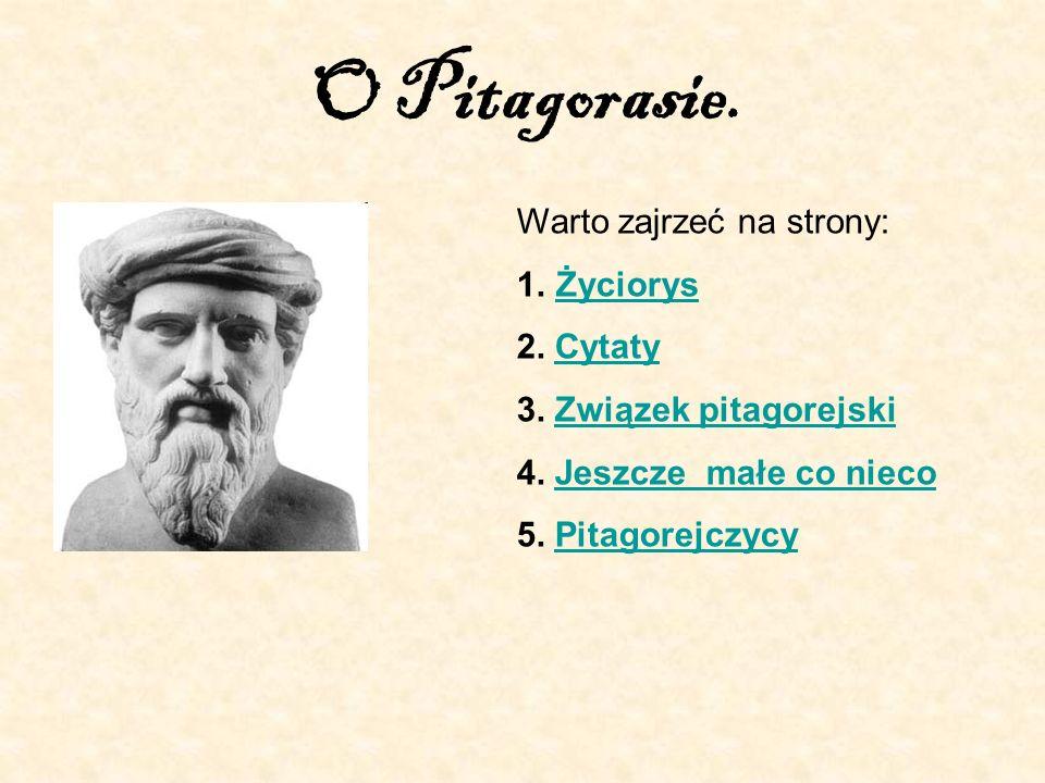 O Pitagorasie. Warto zajrzeć na strony: Życiorys 2. Cytaty