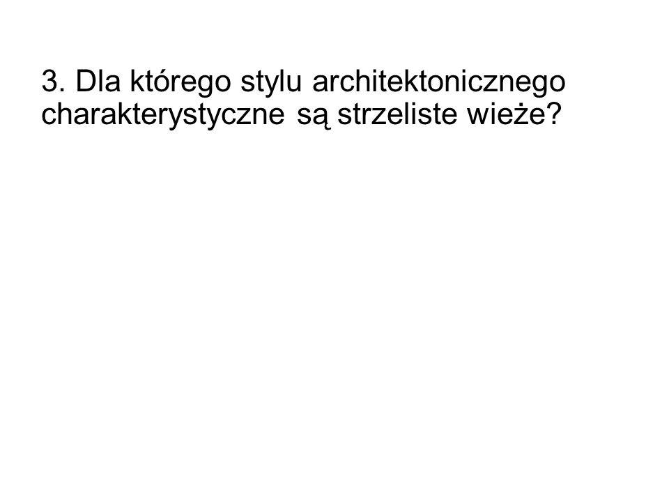 3. Dla którego stylu architektonicznego charakterystyczne są strzeliste wieże