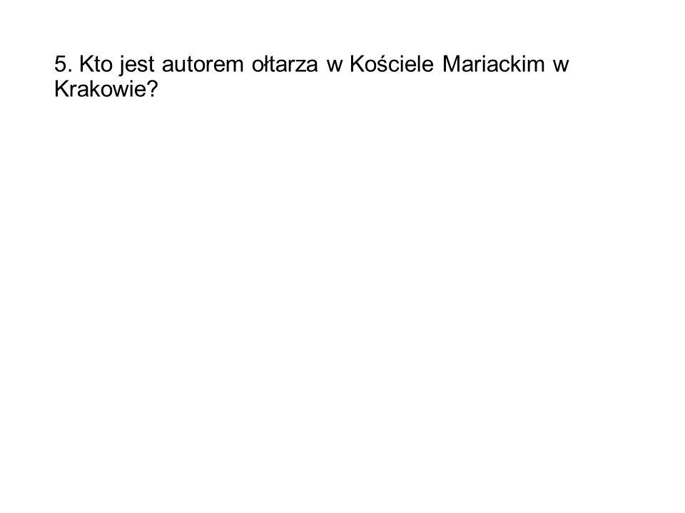5. Kto jest autorem ołtarza w Kościele Mariackim w Krakowie