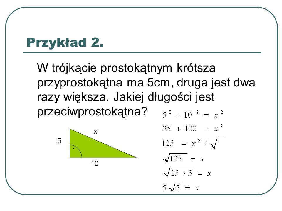 Przykład 2. W trójkącie prostokątnym krótsza przyprostokątna ma 5cm, druga jest dwa razy większa. Jakiej długości jest przeciwprostokątna