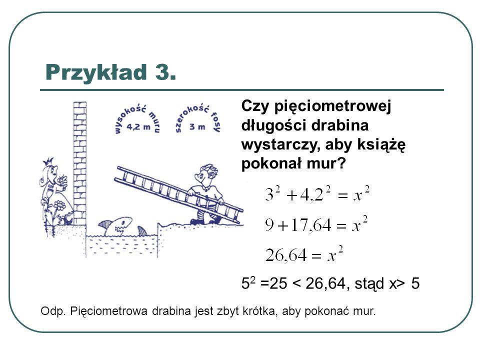 Przykład 3. Czy pięciometrowej długości drabina wystarczy, aby książę pokonał mur 52 =25 < 26,64, stąd x> 5.