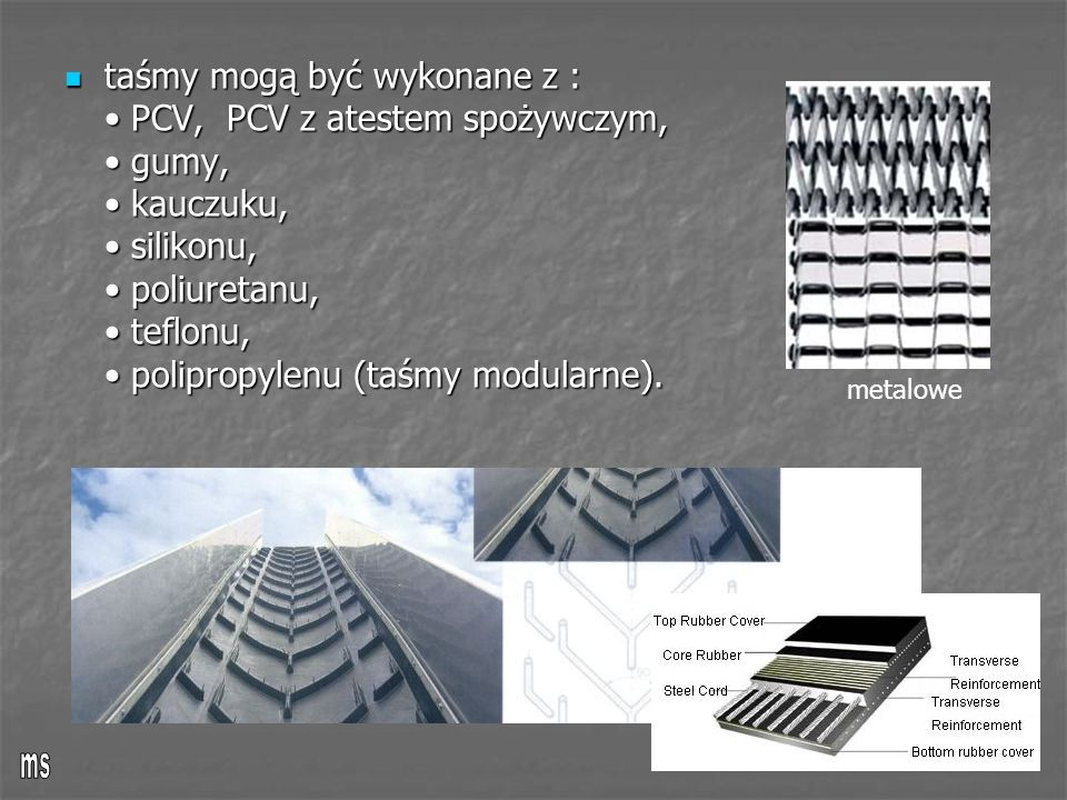 taśmy mogą być wykonane z : • PCV, PCV z atestem spożywczym, • gumy, • kauczuku, • silikonu, • poliuretanu, • teflonu, • polipropylenu (taśmy modularne).