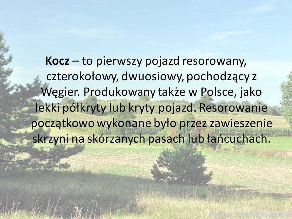 Kocz – to pierwszy pojazd resorowany, czterokołowy, dwuosiowy, pochodzący z Węgier.