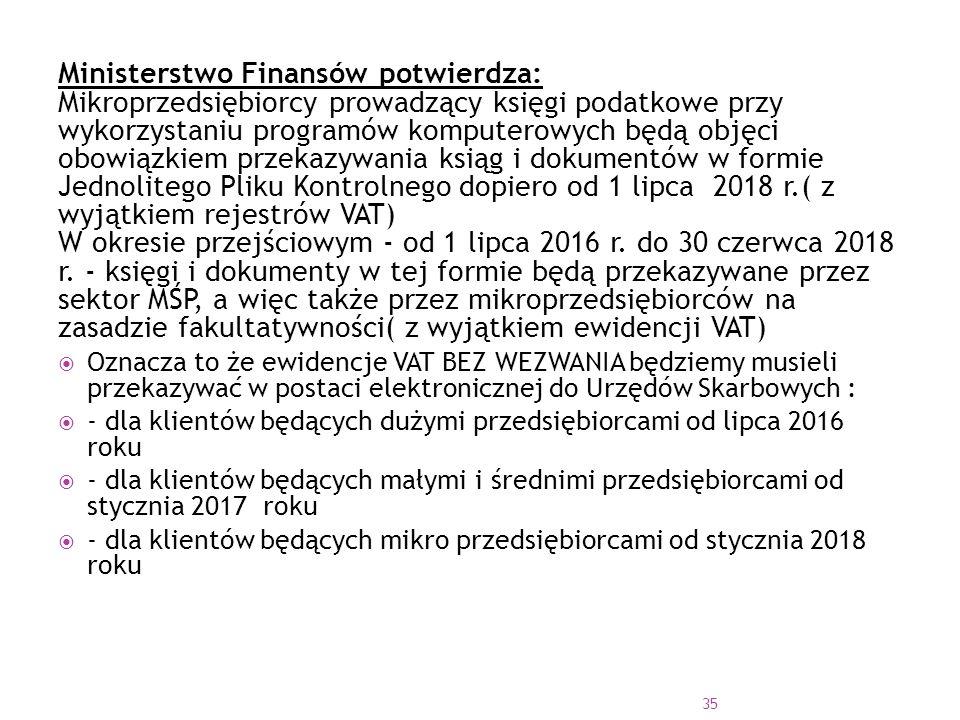Ministerstwo Finansów potwierdza: Mikroprzedsiębiorcy prowadzący księgi podatkowe przy wykorzystaniu programów komputerowych będą objęci obowiązkiem przekazywania ksiąg i dokumentów w formie Jednolitego Pliku Kontrolnego dopiero od 1 lipca 2018 r.( z wyjątkiem rejestrów VAT) W okresie przejściowym - od 1 lipca 2016 r. do 30 czerwca 2018 r. - księgi i dokumenty w tej formie będą przekazywane przez sektor MŚP, a więc także przez mikroprzedsiębiorców na zasadzie fakultatywności( z wyjątkiem ewidencji VAT)