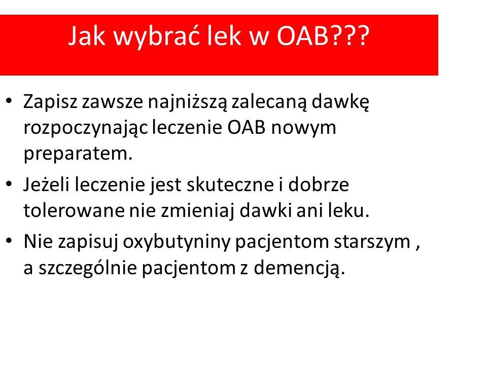 Jak wybrać lek w OAB Zapisz zawsze najniższą zalecaną dawkę rozpoczynając leczenie OAB nowym preparatem.