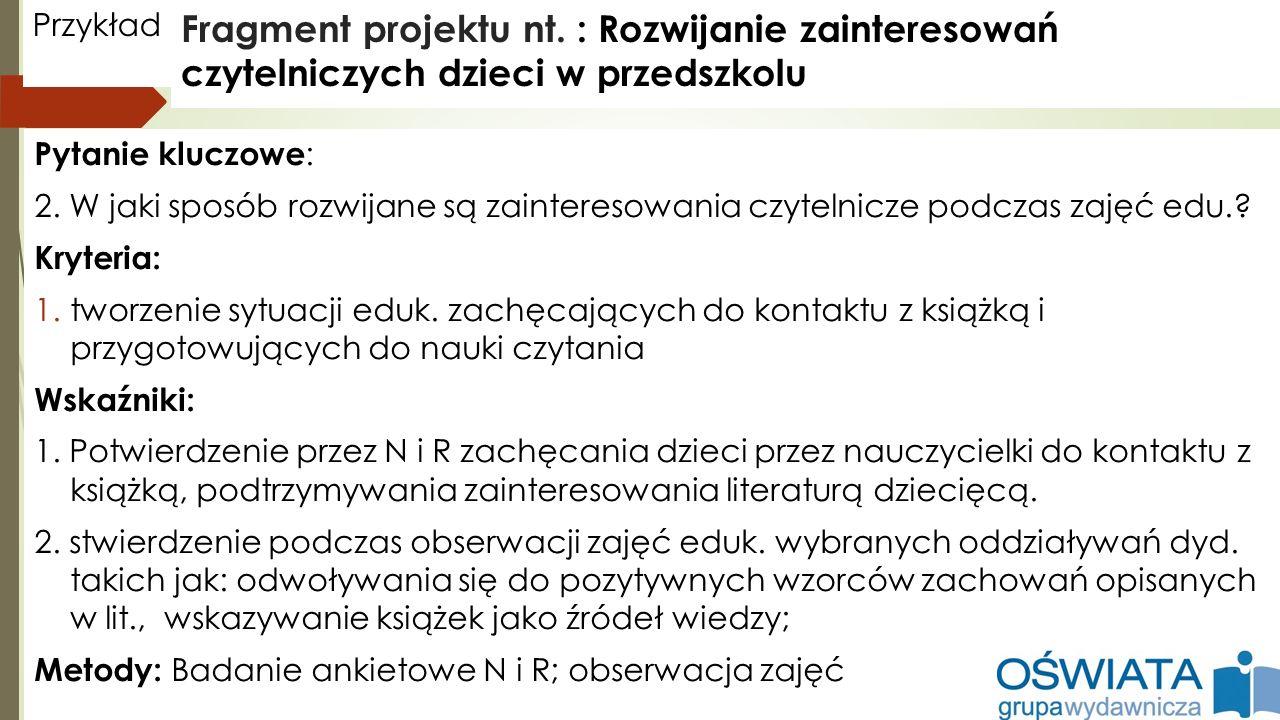 Przykład Fragment projektu nt. : Rozwijanie zainteresowań czytelniczych dzieci w przedszkolu. Pytanie kluczowe: