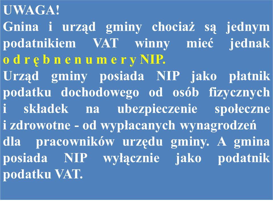 UWAGA! Gnina i urząd gminy chociaż są jednym podatnikiem VAT winny mieć jednak o d r ę b n e n u m e r y NIP.