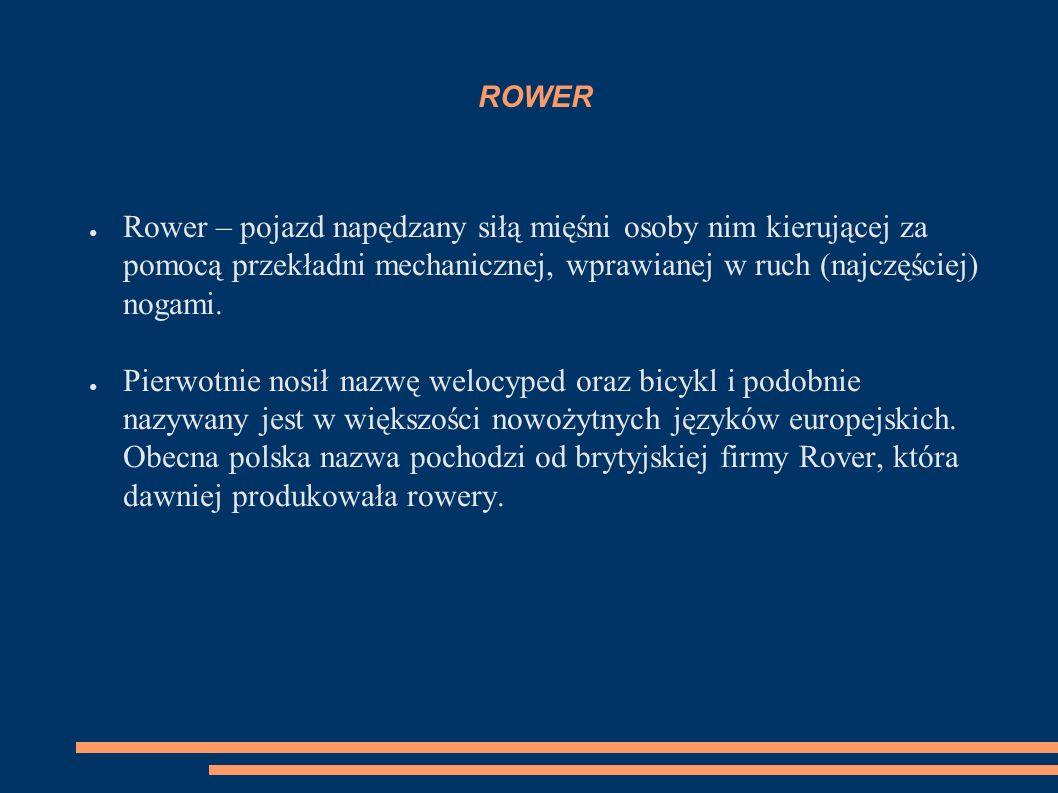 ROWER Rower – pojazd napędzany siłą mięśni osoby nim kierującej za pomocą przekładni mechanicznej, wprawianej w ruch (najczęściej) nogami.