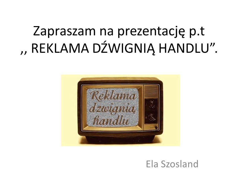Zapraszam na prezentację p.t ,, REKLAMA DŹWIGNIĄ HANDLU .