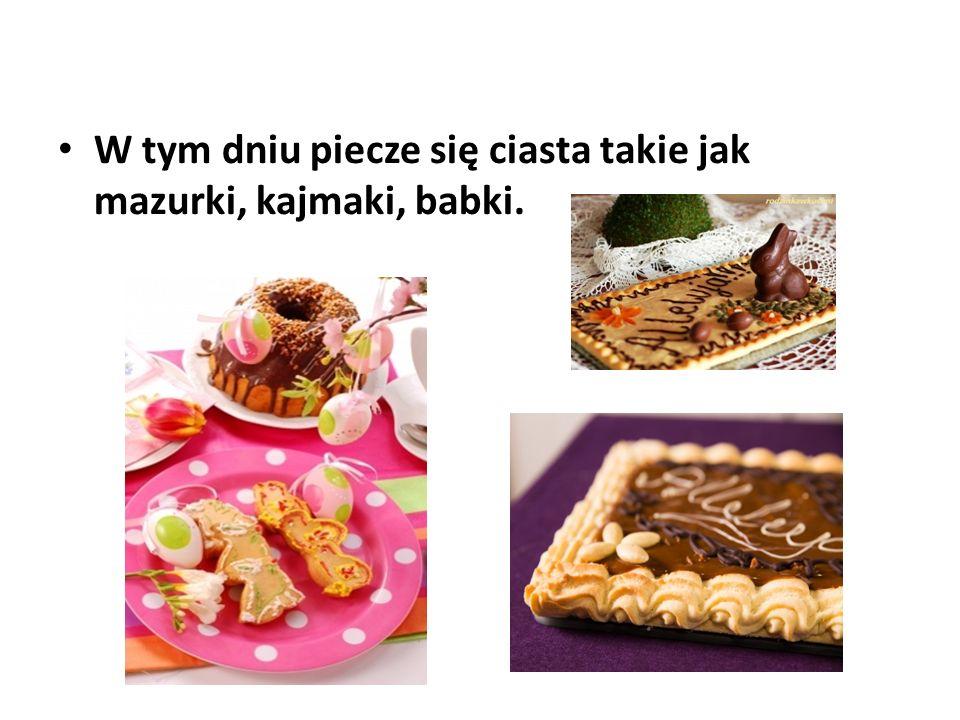 W tym dniu piecze się ciasta takie jak mazurki, kajmaki, babki.