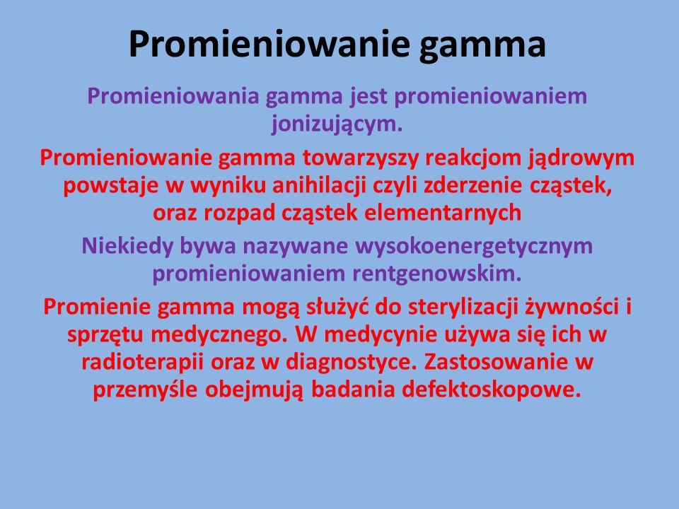 Promieniowania gamma jest promieniowaniem jonizującym.