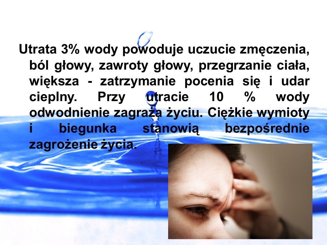 Utrata 3% wody powoduje uczucie zmęczenia, ból głowy, zawroty głowy, przegrzanie ciała, większa - zatrzymanie pocenia się i udar cieplny.