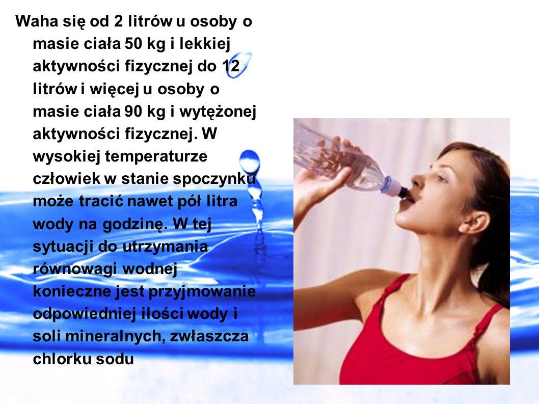 Waha się od 2 litrów u osoby o masie ciała 50 kg i lekkiej aktywności fizycznej do 12 litrów i więcej u osoby o masie ciała 90 kg i wytężonej aktywności fizycznej.
